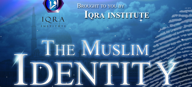IQRA Institute Presents – The Muslim Identity: How and Why Does It Still Matter To Be Muslim